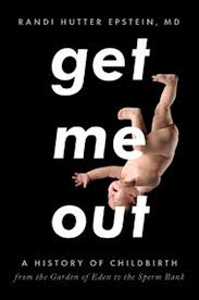 Randi Hutter Epstein: Get Me Out. A History of Childbirth from the Garden of Eden to the Sperm  (Norton, 2010)